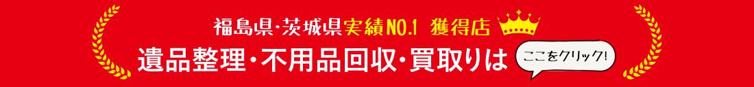 福島県・茨城県実績NO.1 獲得店 遺品整理・不用品回収・買取りはこちらへ